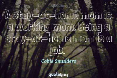 Photo Quote of A stay-at-home mom is a working mom. Being a stay-at-home mom is a job.
