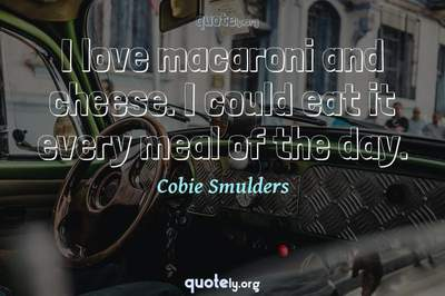 Photo Quote of I love macaroni and cheese. I could eat it every meal of the day.