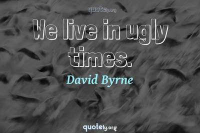 Photo Quote of We live in ugly times.