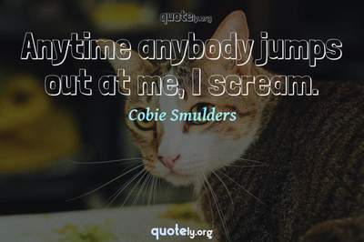 Photo Quote of Anytime anybody jumps out at me, I scream.