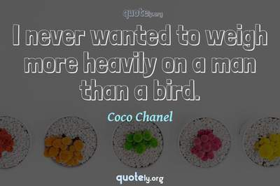 Photo Quote of I never wanted to weigh more heavily on a man than a bird.