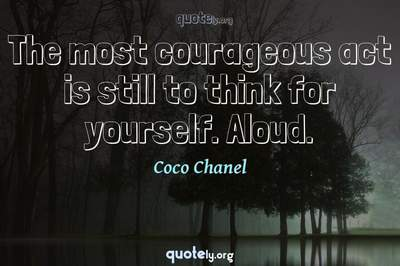 Photo Quote of The most courageous act is still to think for yourself. Aloud.