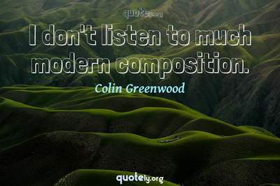 Photo Quote of I don't listen to much modern composition.