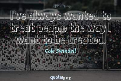 Photo Quote of I've always wanted to treat people the way I want to be treated.