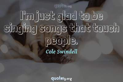 Photo Quote of I'm just glad to be singing songs that touch people.