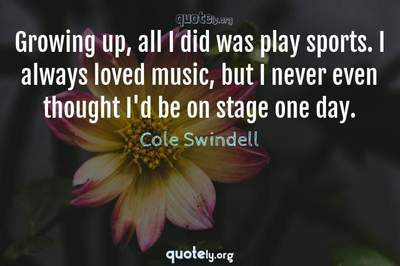 Photo Quote of Growing up, all I did was play sports. I always loved music, but I never even thought I'd be on stage one day.