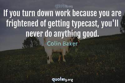 Photo Quote of If you turn down work because you are frightened of getting typecast, you'll never do anything good.