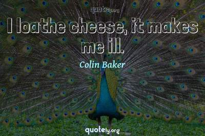 Photo Quote of I loathe cheese, it makes me ill.