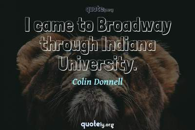 Photo Quote of I came to Broadway through Indiana University.