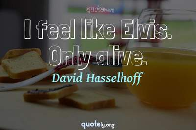 Photo Quote of I feel like Elvis. Only alive.