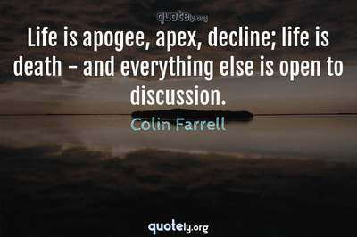 Photo Quote of Life is apogee, apex, decline; life is death - and everything else is open to discussion.