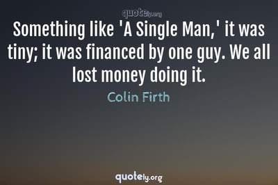 Photo Quote of Something like 'A Single Man,' it was tiny; it was financed by one guy. We all lost money doing it.