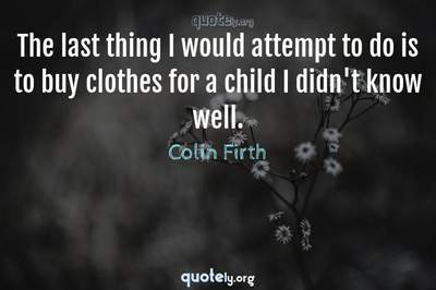Photo Quote of The last thing I would attempt to do is to buy clothes for a child I didn't know well.