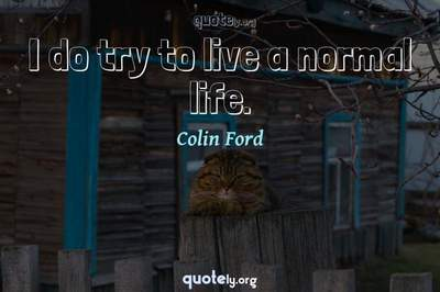 Photo Quote of I do try to live a normal life.
