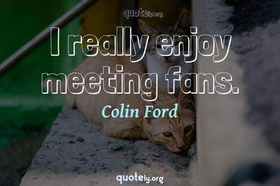 Photo Quote of I really enjoy meeting fans.