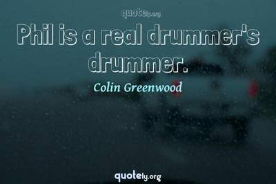 Photo Quote of Phil is a real drummer's drummer.