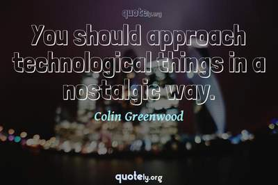 Photo Quote of You should approach technological things in a nostalgic way.
