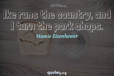 Photo Quote of Ike runs the country, and I turn the pork chops.