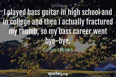 Photo Quote of I played bass guitar in high school and in college and then I actually fractured my thumb, so my bass career went bye-bye.