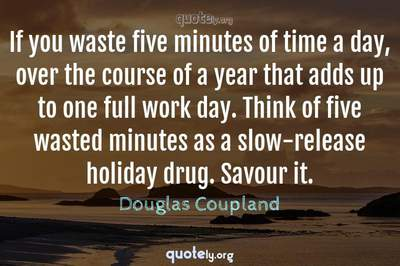 Photo Quote of If you waste five minutes of time a day, over the course of a year that adds up to one full work day. Think of five wasted minutes as a slow-release holiday drug. Savour it.