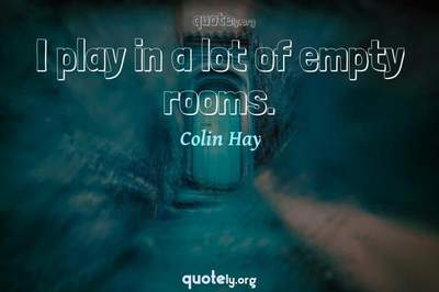 Photo Quote of I play in a lot of empty rooms.