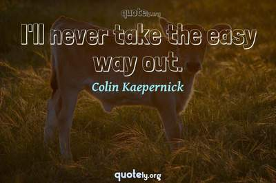 Photo Quote of I'll never take the easy way out.