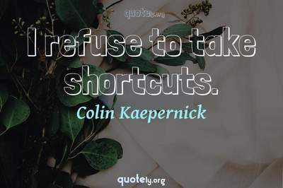Photo Quote of I refuse to take shortcuts.