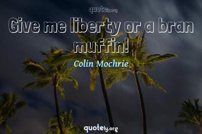 Photo Quote of Give me liberty or a bran muffin!