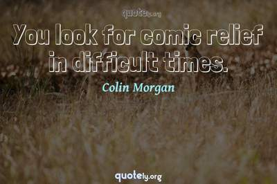 Photo Quote of You look for comic relief in difficult times.