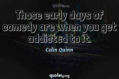 Photo Quote of Those early days of comedy are when you get addicted to it.