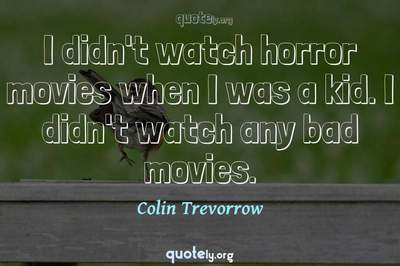 Photo Quote of I didn't watch horror movies when I was a kid. I didn't watch any bad movies.