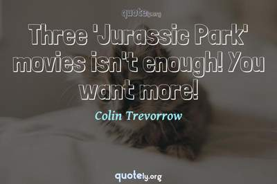 Photo Quote of Three 'Jurassic Park' movies isn't enough! You want more!