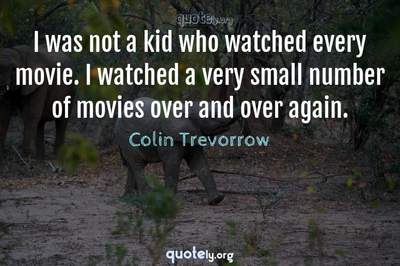 Photo Quote of I was not a kid who watched every movie. I watched a very small number of movies over and over again.