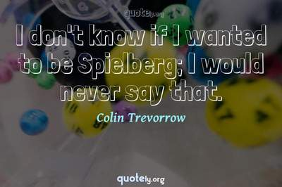 Photo Quote of I don't know if I wanted to be Spielberg; I would never say that.