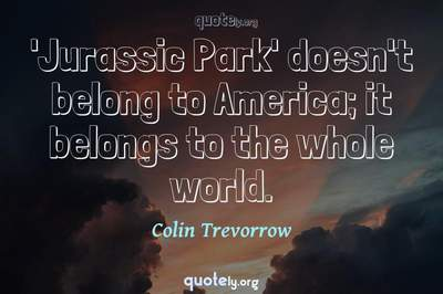 Photo Quote of 'Jurassic Park' doesn't belong to America; it belongs to the whole world.