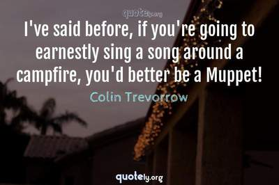 Photo Quote of I've said before, if you're going to earnestly sing a song around a campfire, you'd better be a Muppet!