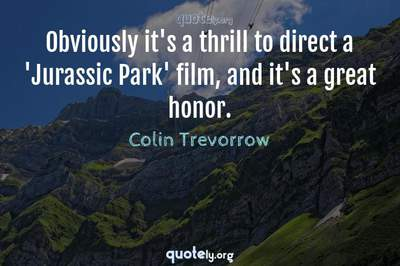 Photo Quote of Obviously it's a thrill to direct a 'Jurassic Park' film, and it's a great honor.