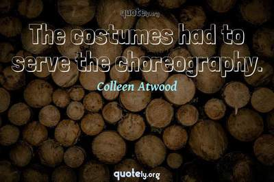 Photo Quote of The costumes had to serve the choreography.