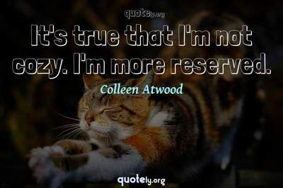 Photo Quote of It's true that I'm not cozy. I'm more reserved.