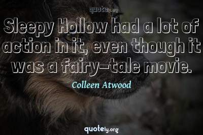 Photo Quote of Sleepy Hollow had a lot of action in it, even though it was a fairy-tale movie.