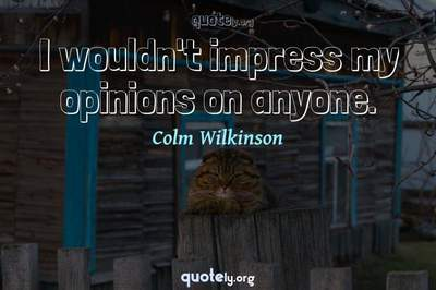 Photo Quote of I wouldn't impress my opinions on anyone.