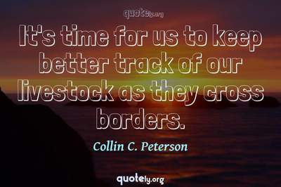 Photo Quote of It's time for us to keep better track of our livestock as they cross borders.