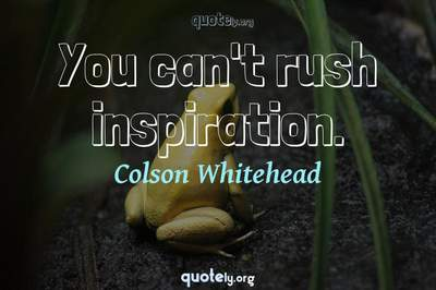 Photo Quote of You can't rush inspiration.