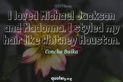 Photo Quote of I loved Michael Jackson and Madonna. I styled my hair like Whitney Houston.