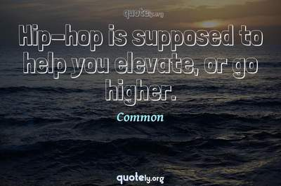 Photo Quote of Hip-hop is supposed to help you elevate, or go higher.