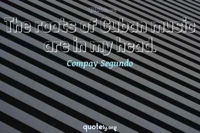 Photo Quote of The roots of Cuban music are in my head.