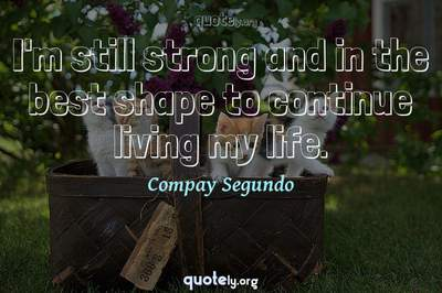 Photo Quote of I'm still strong and in the best shape to continue living my life.
