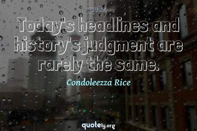 Photo Quote of Today's headlines and history's judgment are rarely the same.