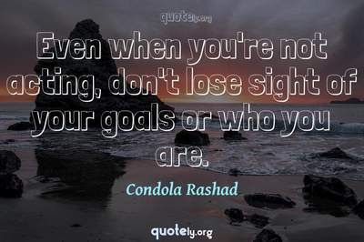 Photo Quote of Even when you're not acting, don't lose sight of your goals or who you are.