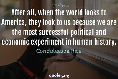 Photo Quote of After all, when the world looks to America, they look to us because we are the most successful political and economic experiment in human history.